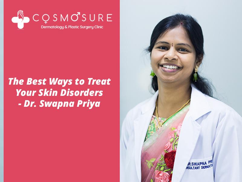 The Best Ways to Treat Your Skin Disorders – Dr. Swapna Priya